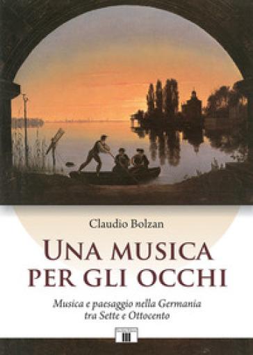 Una musica per gli occhi. Musica e paesaggio nella Germania tra Sette e Ottocento - Claudio Bolzan | Thecosgala.com