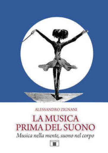 La musica prima del suono. Musica nella mente, suono nel corpo - Alessandro Zignani | Jonathanterrington.com