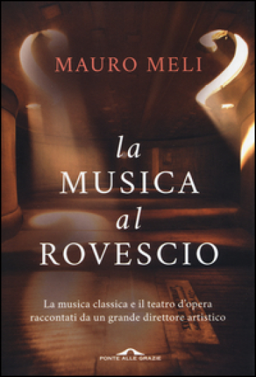 La musica al rovescio. La musica classica e il teatro d'opera raccontati da un grande direttore artistico - Mauro Meli   Thecosgala.com