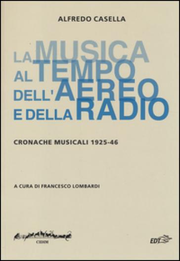La musica al tempo dell'aereo e della radio. Cronache musicali (1925-46) - Alfredo Casella |