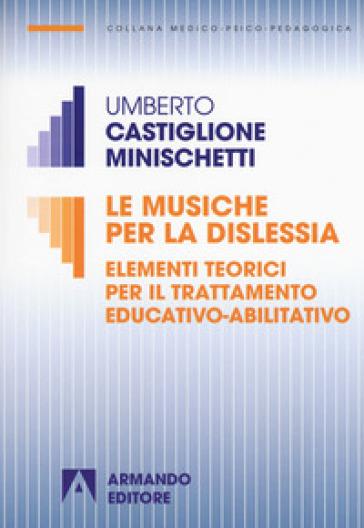 Le musiche per la dislessia. Elementi teorici per il trattamento educativo-abilitativo - Umberto Castiglione Minischetti |