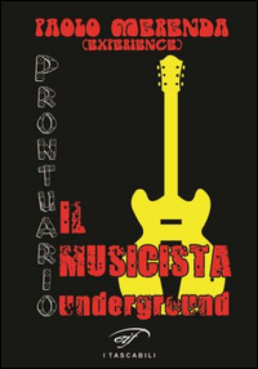 Il musicista underground. Prontuario - Paolo Merenda   Rochesterscifianimecon.com