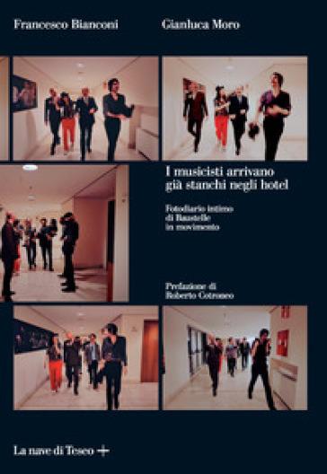 I musicisti arrivano già stanchi negli hotel. Fotodiario intimo di Baustelle in movimento. Ediz. illustrata - Francesco Bianconi |