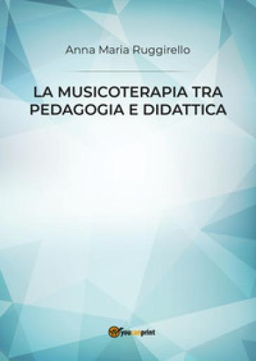 La musicoterapia tra pedagogia e didattica - Anna Maria Ruggirello |