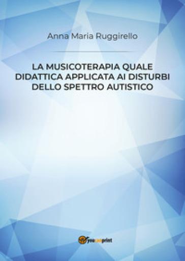 La musicoterapia quale didattica applicata ai disturbi dello spettro autistico - Anna Maria Ruggirello |