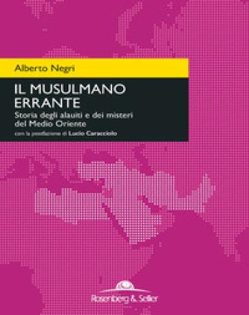 Il musulmano errante. Storia degli alauiti e dei misteri del Medio Oriente - Alberto Negri  