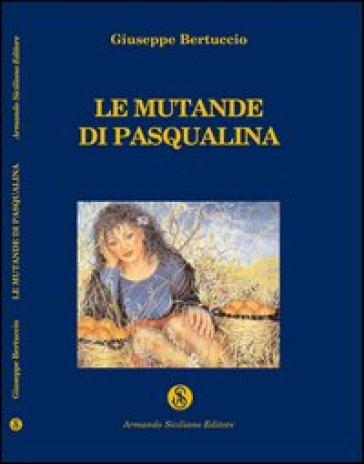 Le mutande di Pasqualina ed altre storie siciliane - Giuseppe Bertuccio  