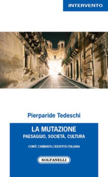 La mutazione. Paesaggio, società, cultura. Com'è cambiata l'identità italiana - Pierparide Tedeschi |