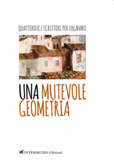 Una mutevole geometria. Quattordici scrittori per Lugnano