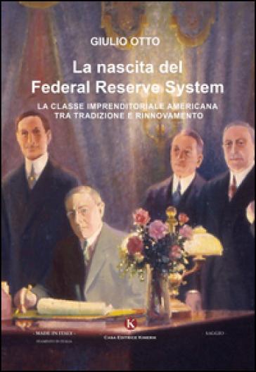 La nascita del Federal Reserve System. La classe imprenditoriale tra tradizione e rinnovamento - Giulio Otto | Rochesterscifianimecon.com