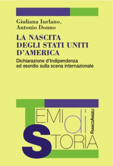 La nascita degli Stati Uniti d'America. Dichiarazione d'Indipendenza ed esordio sulla scena internazionale - Giuliana Iurlano |