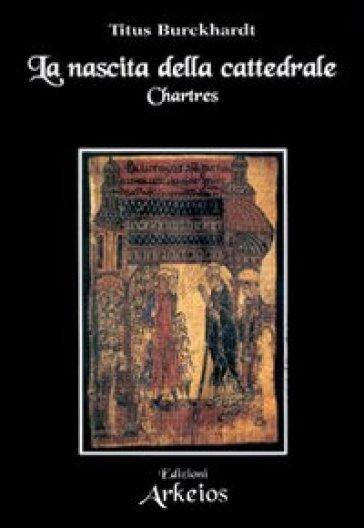 La nascita della cattedrale. Chartres - Titus Burckhardt | Rochesterscifianimecon.com