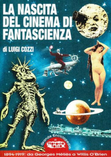 La nascita del cinema di fantascienza. 1894-1919: da Georges Méliès a Willis O'Brien - Luigi Cozzi | Rochesterscifianimecon.com