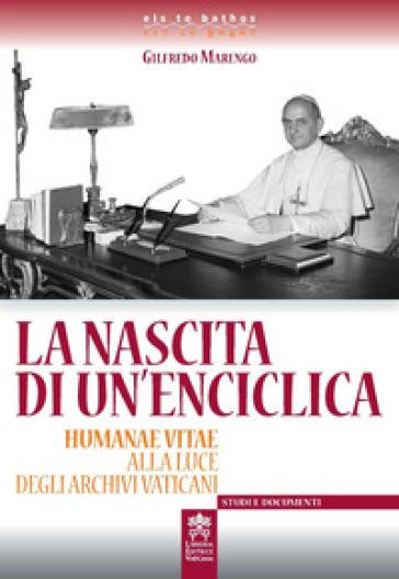 La nascita di un'enciclica. Humanae Vitae alla luce degli Archivi Vaticani - Gilfredo Marengo  