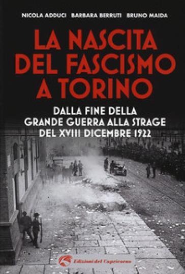 La nascita del fascismo a Torino. Dalla fine della grande guerra alla strage del XVIII dicembre 1922 - Nicola Adduci | Jonathanterrington.com