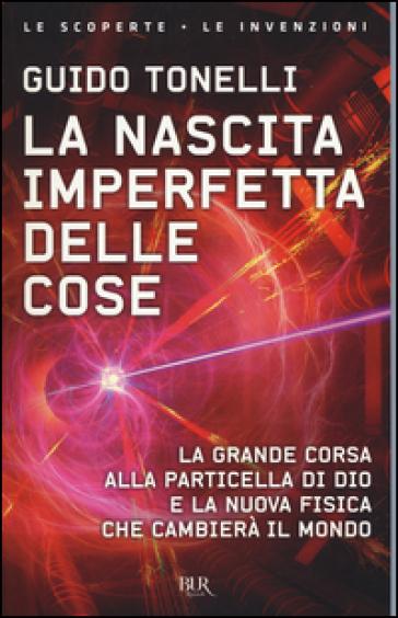 La nascita imperfetta delle cose. La grande corsa alla particella di Dio e la nuova fisica che cambierà il mondo - Guido Tonelli  