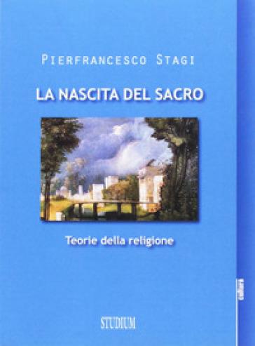 La nascita del sacro. Teorie della religione - Pierfrancesco Stagi |