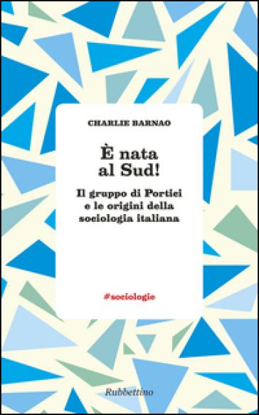 E nata al Sud! Il gruppo di Portici e le origini della sociologia italiana - Charlie Barnao |
