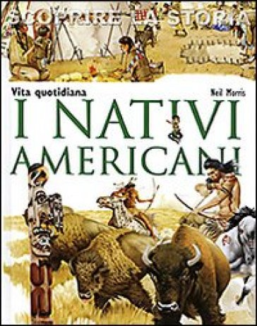 I nativi americani. Vita quotidiana. Scoprire la storia