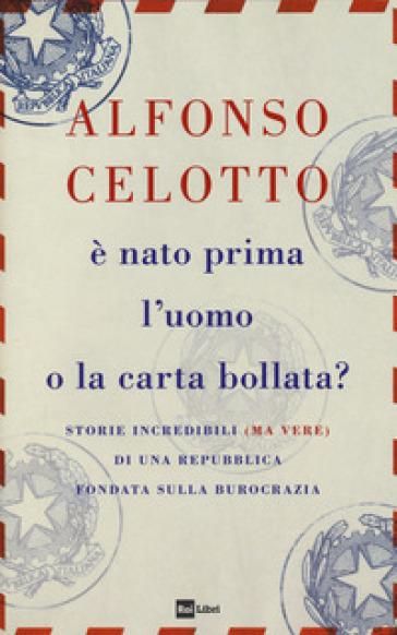 E nato prima l'uomo o la carta bollata? Storie incredibili (ma vere) di una Repubblica fondata sulla burocrazia - Alfonso Celotto pdf epub