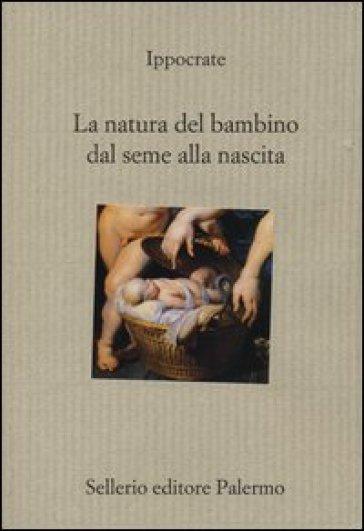 La natura del bambino dal seme alla nascita - Ippocrate |