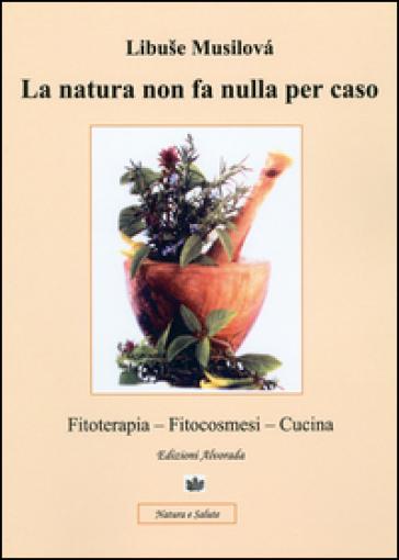 La natura non fa nulla per caso. Fitoterapia, fitocosmesi, cucina - Libuse Musilovà | Jonathanterrington.com