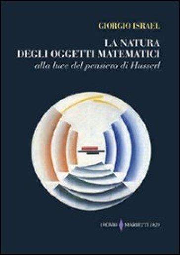 La natura degli oggetti matematici. Alla luce del pensiero di Husserl - Giorgio Israel |