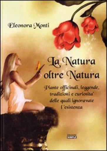 La natura oltre natura. Piante officinali, leggende, tradizioni e curiosità delle quali ignoravate l'esistenza - Eleonora Monti |