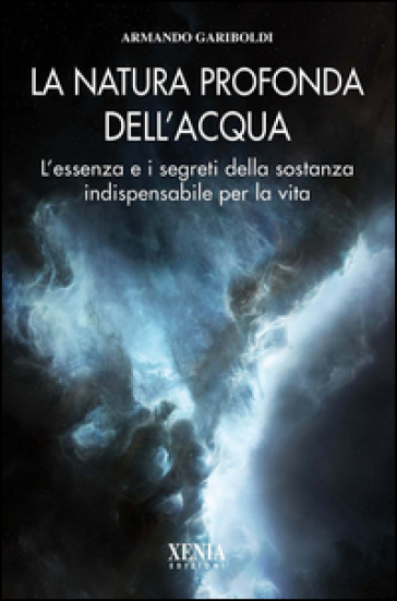 La natura profonda dell'acqua. L'essenza e i segreti della sostanza indispensabile per la vita - Armando Luca Gariboldi  