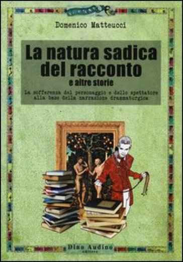 La natura sadica del racconto e altre storie. La sofferenza del personaggio e dello spettatore alla base della narrazione drammaturgica - Domenico Matteucci |