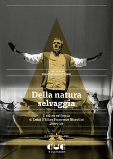Della natura selvaggia. Il teatro nel bosco di Luigi D'Elia e Francesco Niccolini (2009-19) - Luigi D'Elia | Thecosgala.com