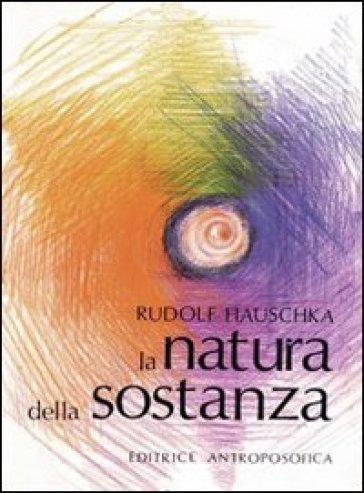 La natura della sostanza. Per la comprensione della fisica, della chimica e degli effetti terapeutici delle sostanze - Rudolf Hauschka pdf epub