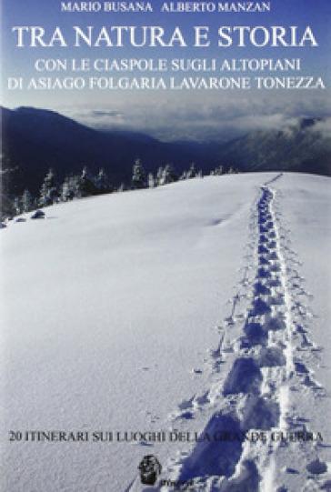 Tra natura e storia. Con le ciaspole sugli altipiani di Asiago, Folgaria, Lavarone, Tonezza - Mario Busana |
