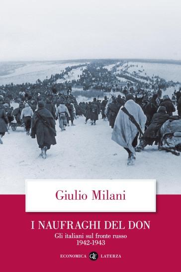 I naufraghi del Don. Gli italiani sul fronte russo. 1942-1943 - Giulio Milani | Rochesterscifianimecon.com