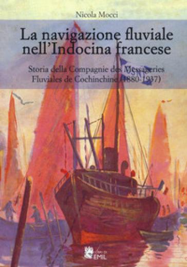 La navigazione fluviale nell'Indocina francese. Storia della Compagnie des Messageries Fluviales de Cochinchine (1880-1937) - Nicola Mocci |