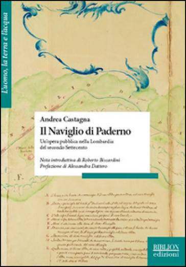Il naviglio di Paderno. Un'opera pubblica nella Lombardia del secondo Settecento - ANDREA CASTAGNA | Rochesterscifianimecon.com