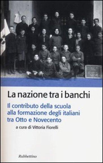 La nazione tra i banchi. Il contributo della scuola alla formazione degli italiani tra Otto e Novecento - V. Fiorelli | Rochesterscifianimecon.com