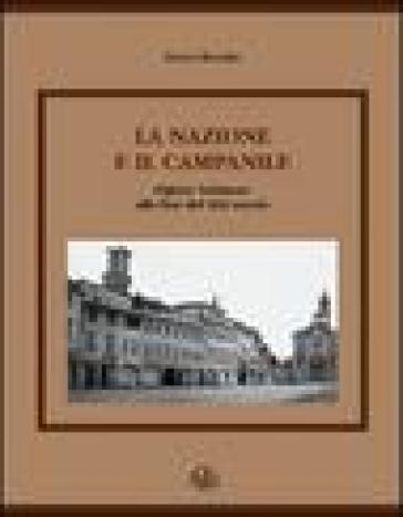La nazione e il campanile. Figline Valdarno alla fine del XIX secolo - Bruno Bonatti  