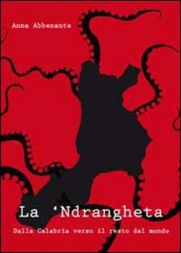 La 'ndrangheta. Dalla Calabria verso il resto del mondo - Anna Abbenante | Jonathanterrington.com