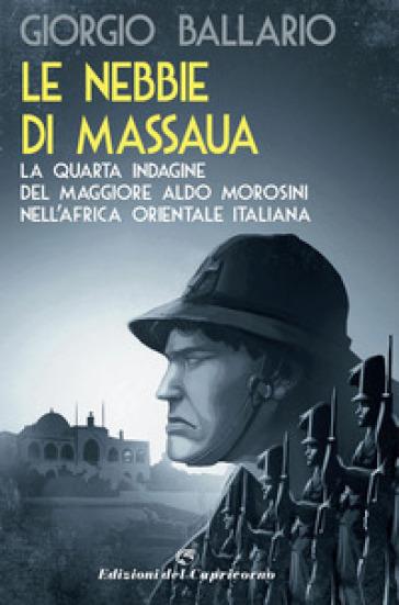 Le nebbie di Massaua. La nuova indagine del maggiore Aldo Morosini nell'Africa orientale italiana - Giorgio Ballario | Rochesterscifianimecon.com