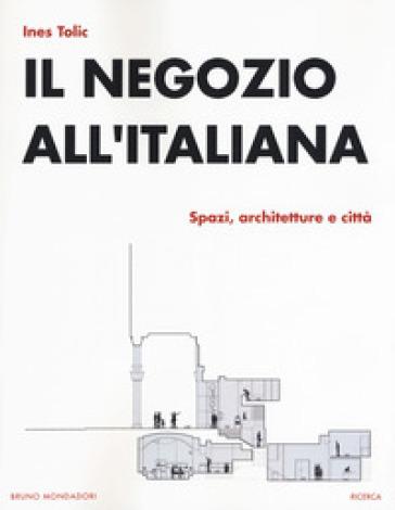 Il negozio all'italiana. Spazi, architetture e città - Ines Tolic | Thecosgala.com