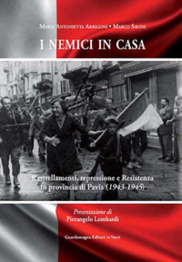 I nemici in casa. Rastrellamenti, repressione e Resistenza in provincia di Pavia (1943-1945) - M. Antonietta Arrigoni | Kritjur.org