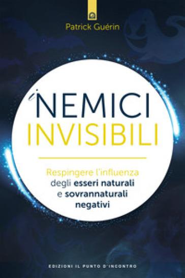 I nemici invisibili. Respingere l'influenza degli esseri naturali e sovrannaturali negativi - Patrick Guérin   Thecosgala.com