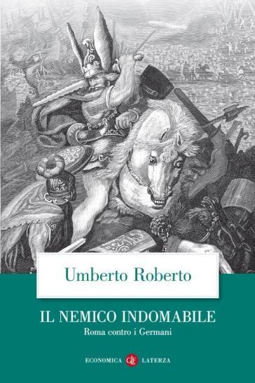 Il nemico indomabile. Roma contro i Germani
