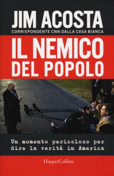 Il nemico del popolo. Un momento pericoloso per dire la verità in America - Jim Acosta | Thecosgala.com
