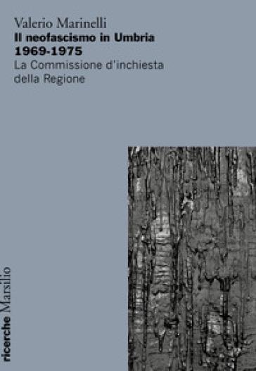 Il neofascismo in Umbria 1969-1975. La commissione d'inchiesta della Regione - Valerio Marinelli  