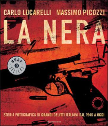 La nera. Storia fotografica di grandi delitti italiani dal 1946 a oggi. Ediz. illustrata - Carlo Lucarelli |