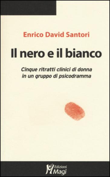 Il nero e il bianco. Cinque ritratti clinici di donna in un gruppo di psicodramma - Enrico D. Santori | Thecosgala.com