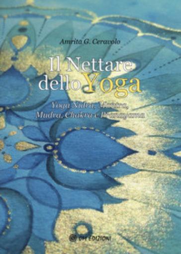 Il nettare dello yoga. Yoga nidra, mantra, mudra, chakra e pranayama - Amrita G. Ceravolo |