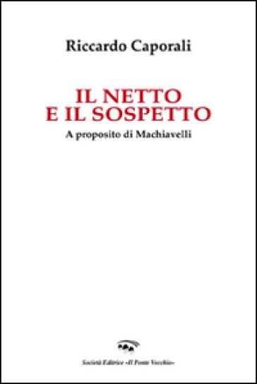 Il netto e il sospetto. A proposito di Machiavelli - Riccardo Caporali |